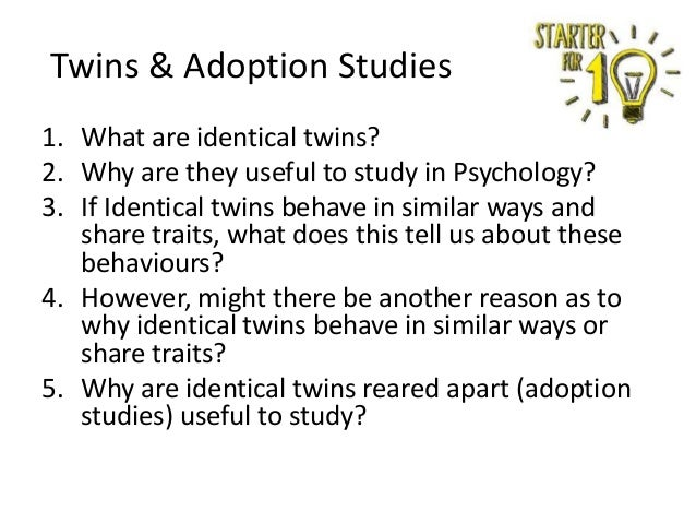 Twins & Adoption Studies 1. What are identical twins? 2. Why are they useful to study in Psychology? 3. If Identical twins...