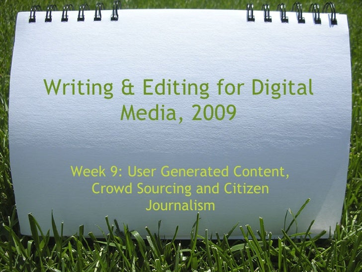 Writing & Editing for Digital         Media, 2009    Week 9: User Generated Content,     Crowd Sourcing and Citizen       ...