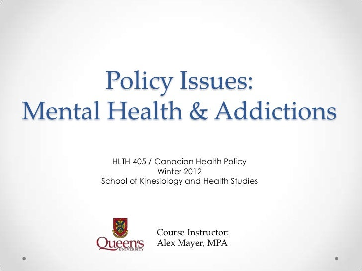 Policy Issues:Mental Health & Addictions        HLTH 405 / Canadian Health Policy                    Winter 2012      Scho...