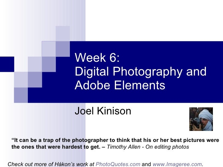 """Week 6:  Digital Photography and  Adobe Elements Joel Kinison """" It can be a trap of the photographer to think that his or ..."""