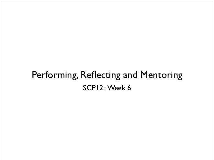 Performing, Reflecting and Mentoring           SCP12: Week 6