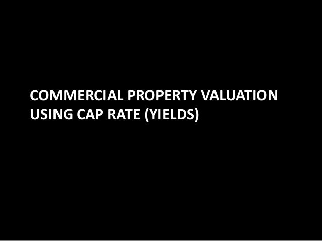 COMMERCIAL PROPERTY VALUATION USING CAP RATE (YIELDS)