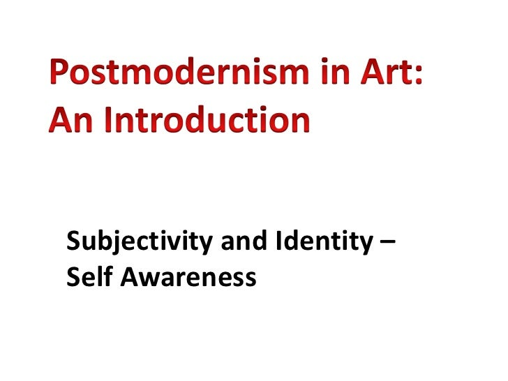 Postmodernism in Art: An Introduction<br />Subjectivity and Identity – Self Awareness<br />