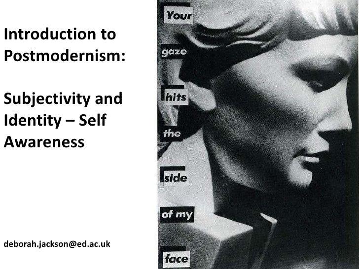 Introduction toPostmodernism:Subjectivity andIdentity – SelfAwarenessdeborah.jackson@ed.ac.uk