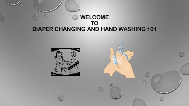 WELCOME TO DIAPER CHANGING AND HAND WASHING 101