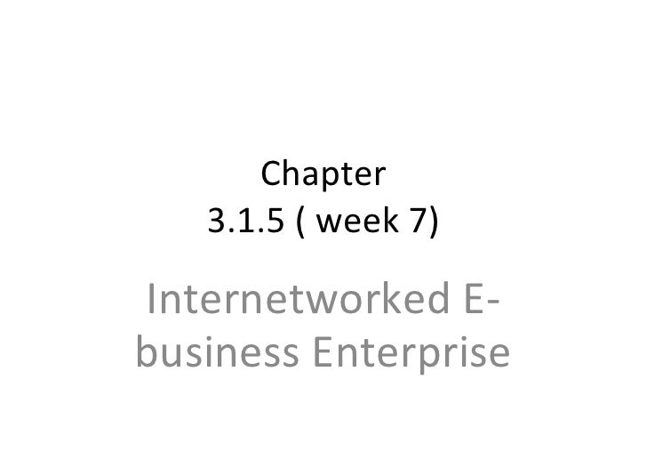 Chapter 3.1.5 ( week 7) Internetworked E-business Enterprise