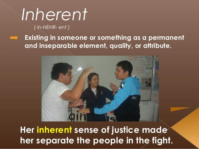 Inherent ( In-HEHR- ent ) Existing in someone or something as a permanent and inseparable element, quality, or attribute. ...