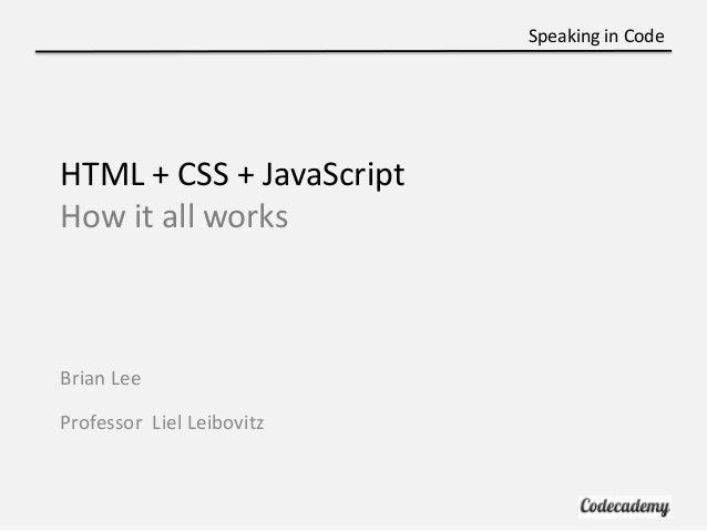 Speaking in CodeHTML + CSS + JavaScriptHow it all worksBrian LeeProfessor Liel Leibovitz