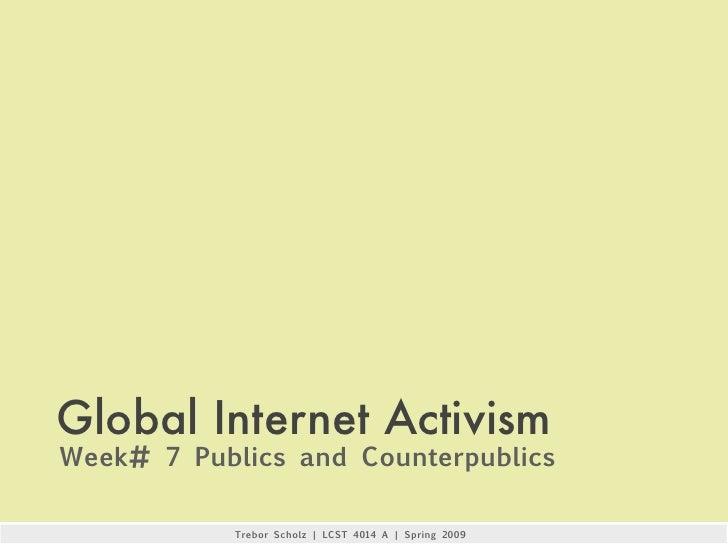 Global Internet Activism Week# 7 Publics and Counterpublics              Trebor Scholz | LCST 4014 A | Spring 2009