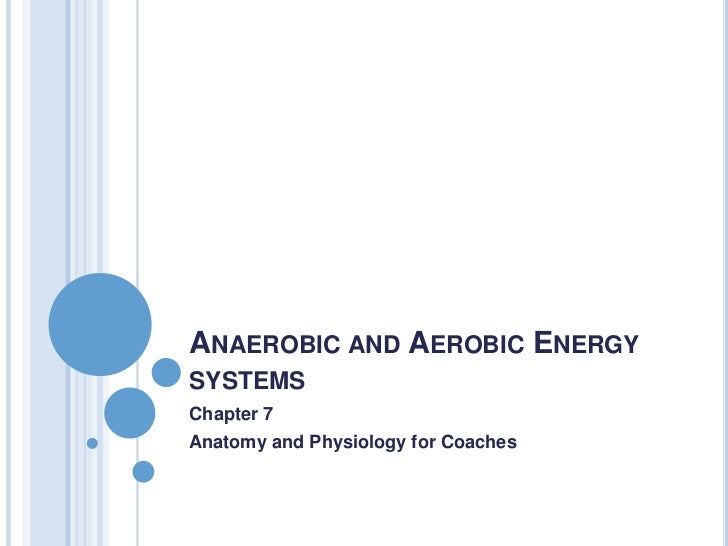 ANAEROBIC AND AEROBIC ENERGYSYSTEMSChapter 7Anatomy and Physiology for Coaches