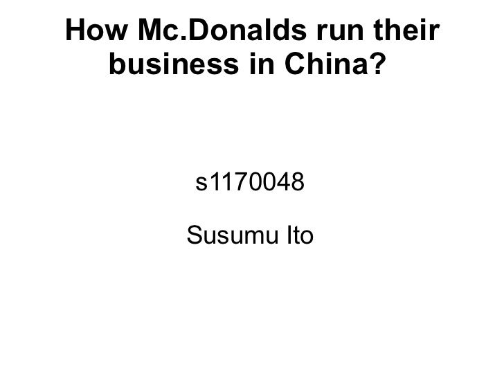How Mc.Donalds run their  business in China?        s1170048       Susumu Ito