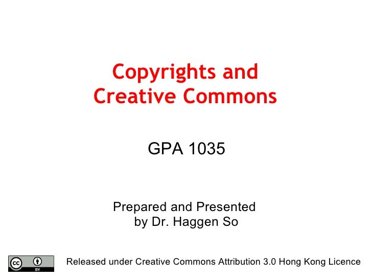 Copyrights and Creative Commons GPA 1035 Prepared and Presented  by Dr. Haggen So Released under Creative Commons Attribut...