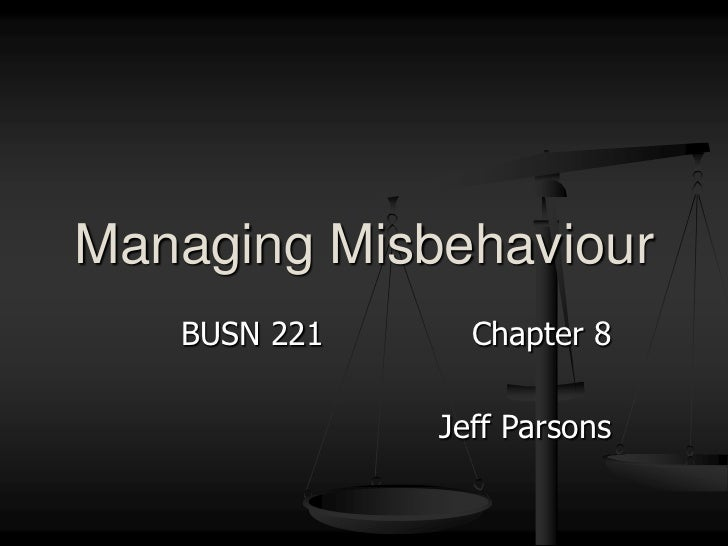 BUSN 221Chapter 8<br />Jeff Parsons<br />Managing Misbehaviour<br />