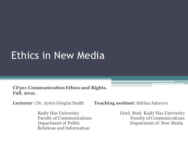 Ethics in New MediaCF301 Communication Ethics and Rights.Fall, 2012.Lecturer : Dr. Ayten Görgün Smith      Teaching assita...