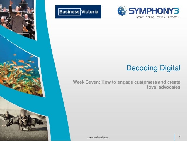 Decoding Digital Week Seven: How to engage customers and create loyal advocates 1www.symphony3.com