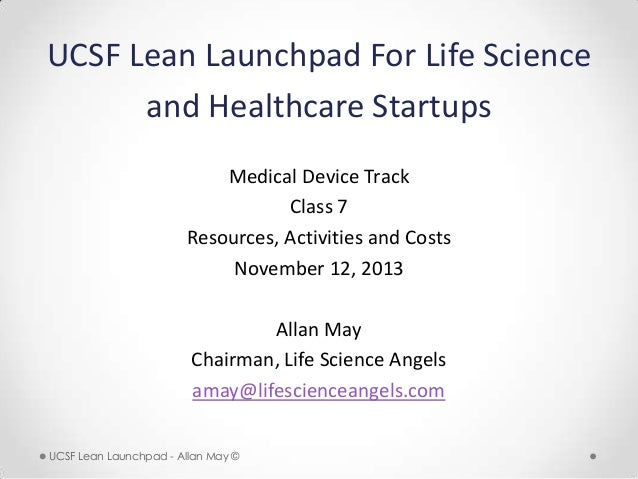 UCSF Lean Launchpad For Life Science and Healthcare Startups Medical Device Track Class 7 Resources, Activities and Costs ...