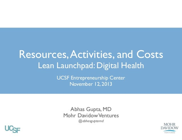 Resources, Activities, and Costs Lean Launchpad: Digital Health UCSF Entrepreneurship Center! November 12, 2013  Abhas Gup...