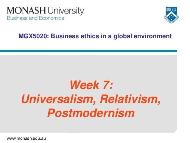 www.monash.edu.au MGX5020: Business ethics in a global environment Week 7: Universalism, Relativism, Postmodernism