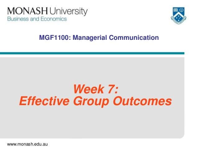 www.monash.edu.au MGF1100: Managerial Communication Week 7: Effective Group Outcomes