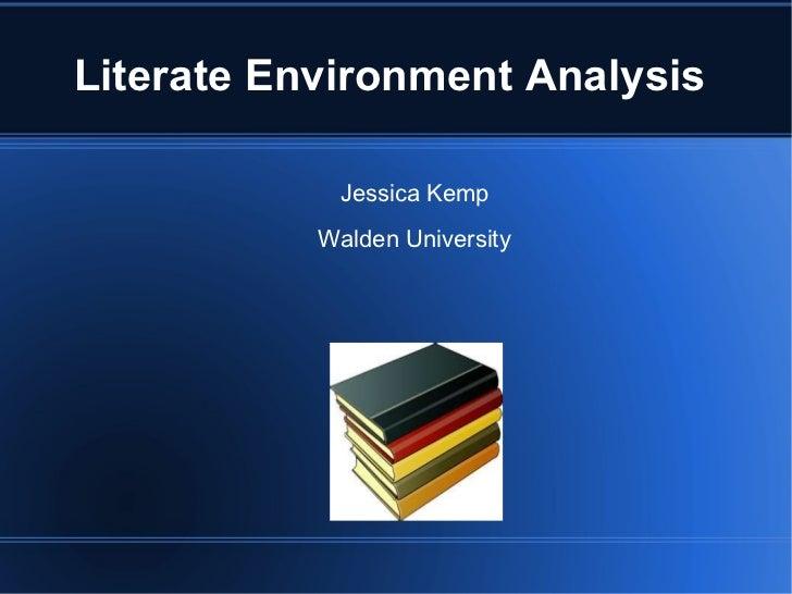 Literate Environment Analysis  <ul><li>Jessica Kemp </li></ul><ul><li>Walden University </li></ul>