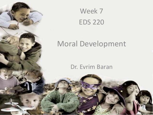 Week 7      EDS 220Moral Development   Dr. Evrim Baran