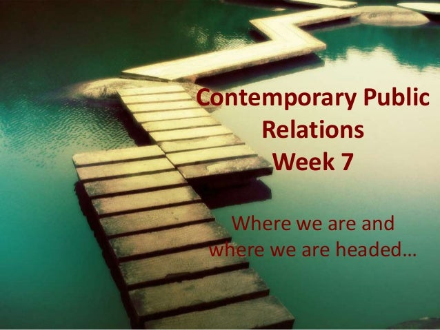 Contemporary Public Relations Week 7 Where we are and where we are headed…