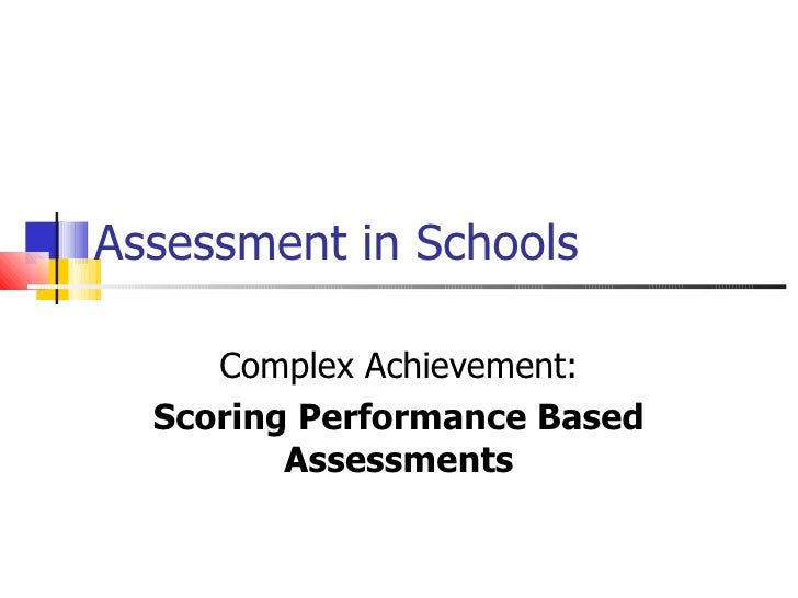 Assessment in Schools Complex Achievement: Scoring Performance Based Assessments
