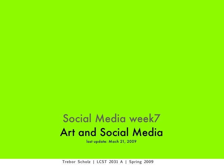 Social Media week7 Art and Social Media           last update: Mach 21, 2009     Trebor Scholz | LCST 2031 A | Spring 2009