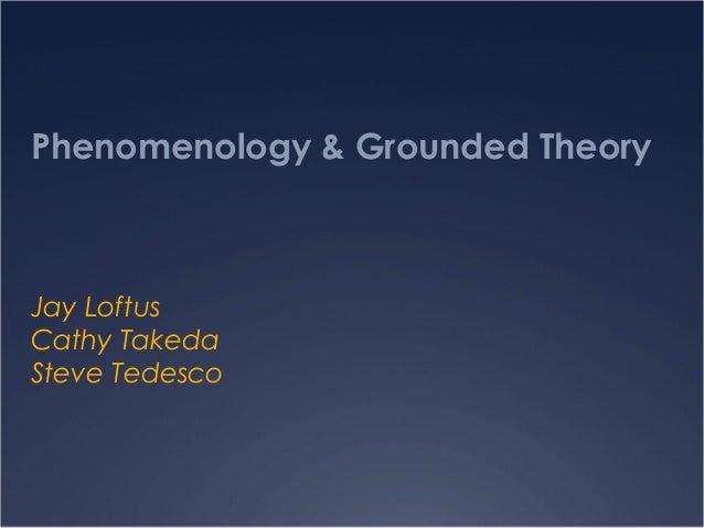 Phenomenology & Grounded Theory Jay Loftus Cathy Takeda Steve Tedesco