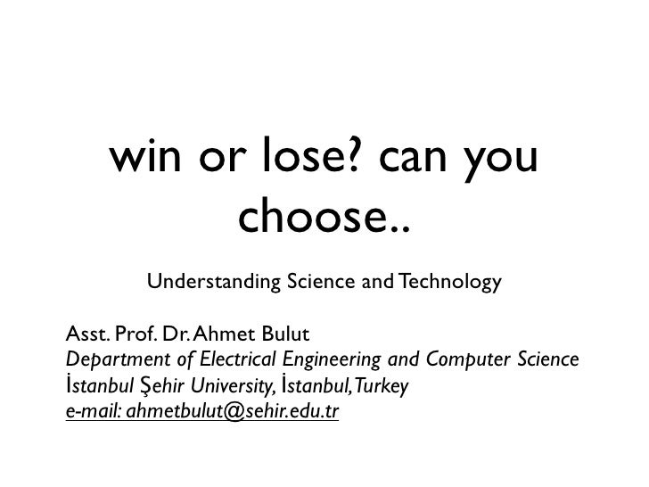 win or lose? can you          choose..         Understanding Science and TechnologyAsst. Prof. Dr. Ahmet BulutDepartment o...