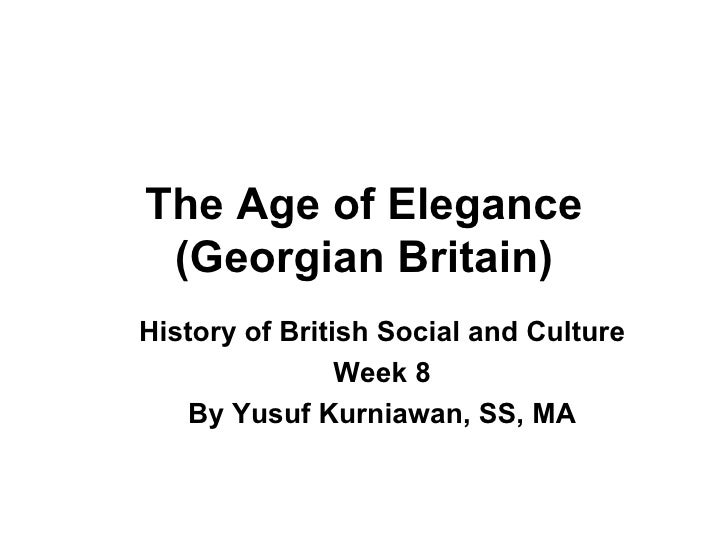 The Age of Elegance (Georgian Britain) History of British Social and Culture Week 8 By Yusuf Kurniawan, SS, MA