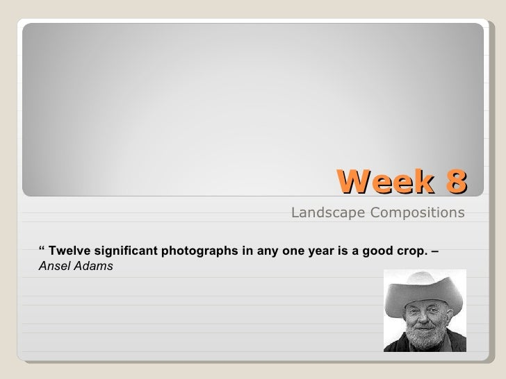 "Week 8 Landscape Compositions ""  Twelve significant photographs in any one year is a good crop. –   Ansel Adams"