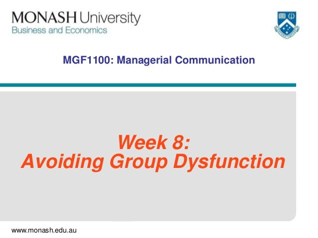 www.monash.edu.au MGF1100: Managerial Communication Week 8: Avoiding Group Dysfunction