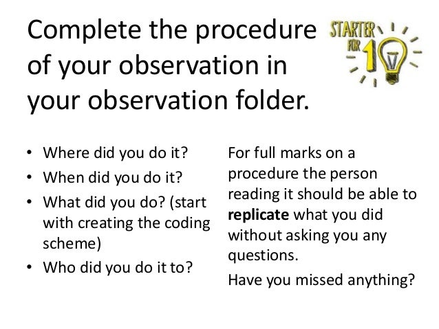 Complete the procedure of your observation in your observation folder. • Where did you do it? • When did you do it? • What...