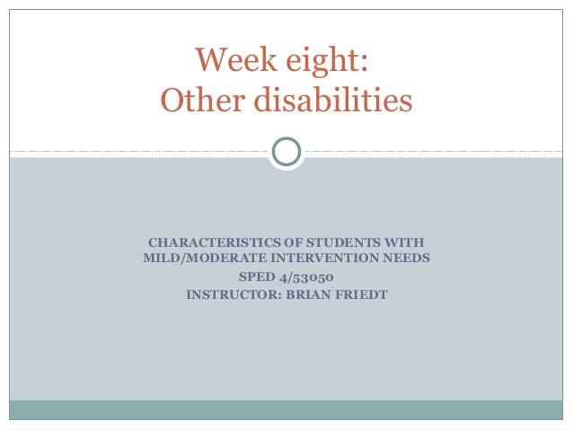 CHARACTERISTICS OF STUDENTS WITH MILD/MODERATE INTERVENTION NEEDS SPED 4/53050 INSTRUCTOR: BRIAN FRIEDT Week eight: Other ...