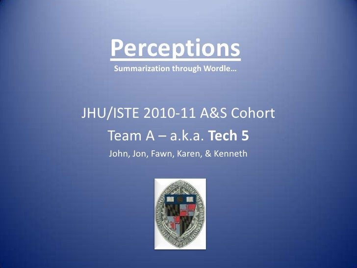PerceptionsSummarization through Wordle…<br />JHU/ISTE 2010-11 A&S Cohort<br />Team A – a.k.a. Tech 5<br />John, Jon, Fawn...