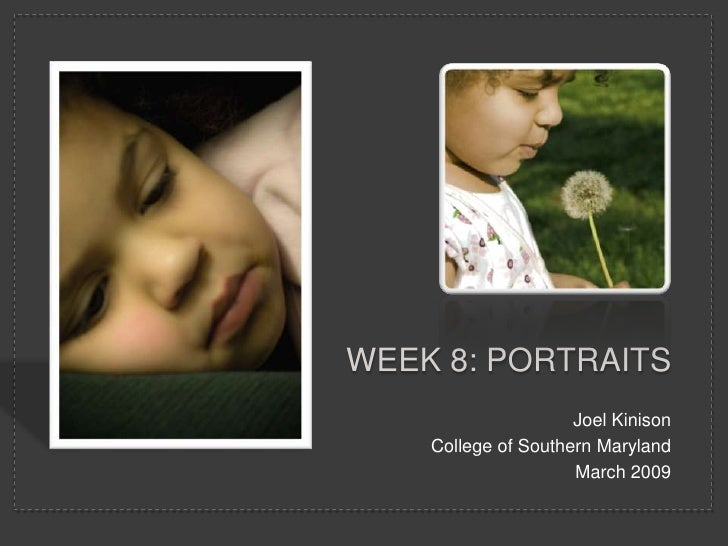 WEEK 8: PORTRAITS                      Joel Kinison     College of Southern Maryland                      March 2009