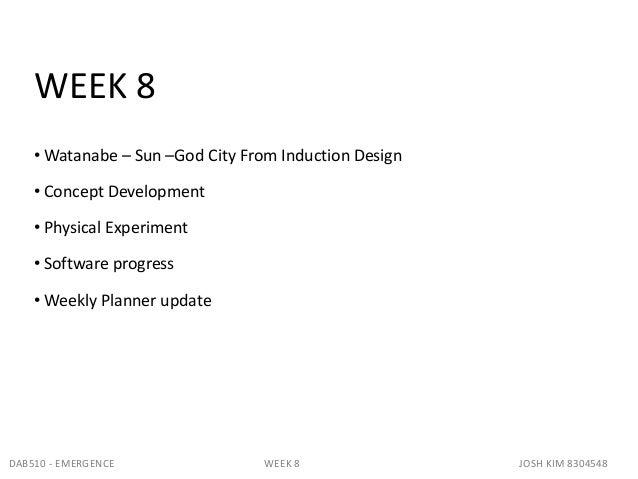 WEEK 8• Watanabe – Sun –God City From Induction Design• Concept Development• Physical Experiment• Software progress• Weekl...