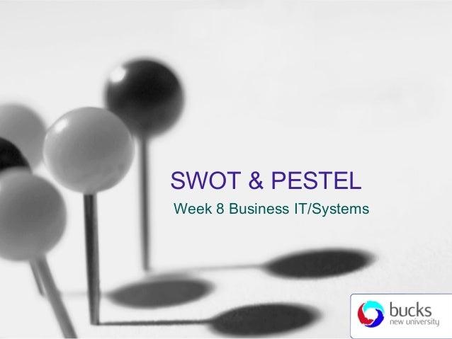 SWOT & PESTEL Week 8 Business IT/Systems