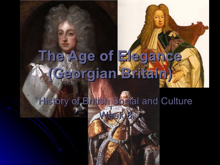 The Age of Elegance (Georgian Britain) History of British Social and Culture Week 8