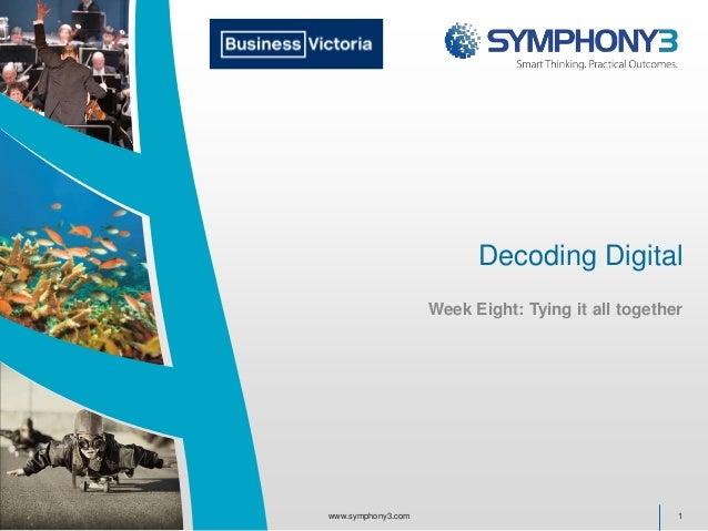 Decoding Digital Week Eight: Tying it all together 1www.symphony3.com