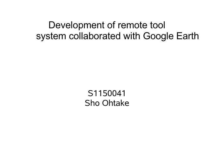 Development of remote toolsystem collaborated with Google Earth            S1150041           Sho Ohtake