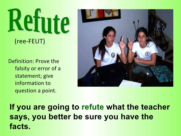 <ul><li>(ree-FEUT)  </li></ul><ul><li>Definition: Prove the falsity or error of a statement; give information to question ...