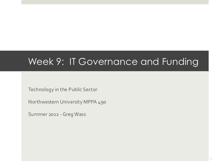 Week 9: IT Governance and Funding	  Technology	  in	  the	  Public	  Sector	  Northwestern	  University	  MPPA	  490	  Sum...