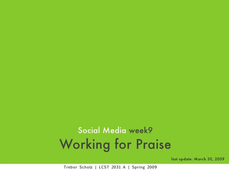 Social Media week9 Working for Praise                                             last update: March 30, 2009  Trebor Scho...