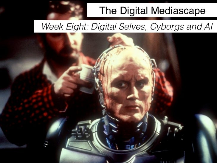 The Digital MediascapeWeek Eight: Digital Selves, Cyborgs and AI