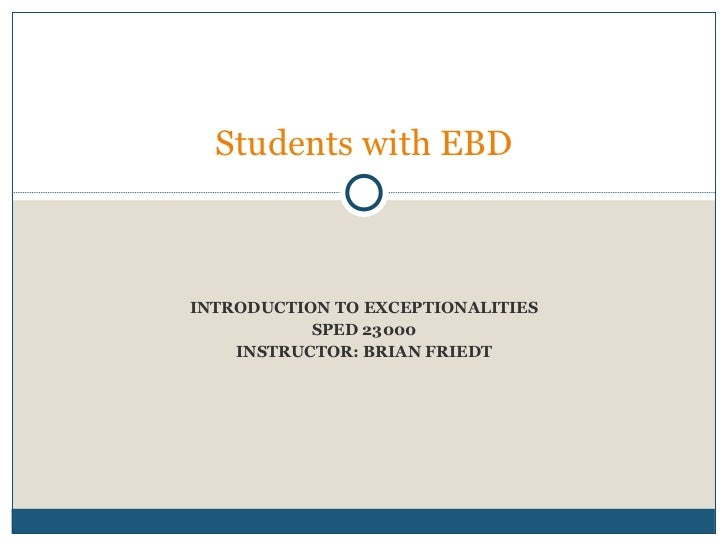 INTRODUCTION TO EXCEPTIONALITIES SPED 23000 INSTRUCTOR: BRIAN FRIEDT Week eight:  Students with EBD