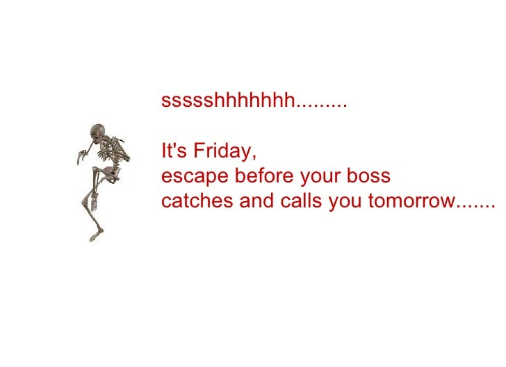 ssssshhhhhhh.........  It's Friday,  escape before your boss  catches and calls you tomorrow.......