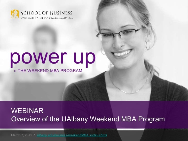 March 7, 2011  /  Albany.edu/business/weekendMBA_index.shtml power up ››  THE  WEEKEND MBA  PROGRAM WEBINAR Overview of th...