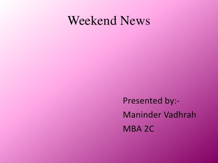 Weekend News<br />Presented by:-<br />                                                  Maninder Vadhrah<br />            ...